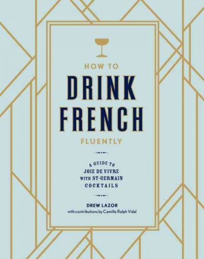 How to Drink French Fluently : A Guide to Joie de Vivre with St-Germain Cocktails