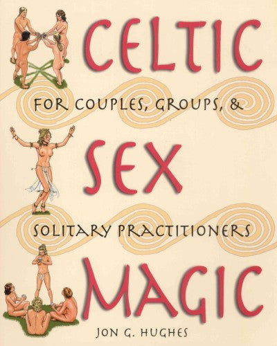 Celtic Sex Magic : For Couples, Groups, and Solitary Practitioners