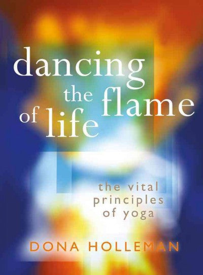 Dancing the Flame of Life : The Vital Principles of Yoga