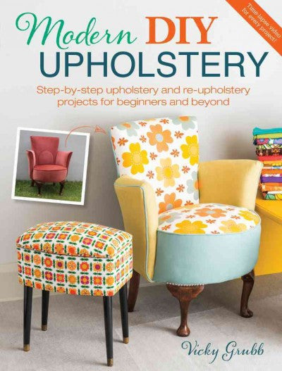 Modern DIY Upholstery : Step-by-Step Upholstery and Re-upholstery Projects for Beginners and Beyond