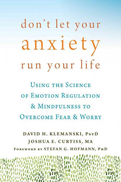 Don't Let Your Anxiety Run Your Life : Using the Science of Emotion Regulation & Mindfulness to Overcome Fear & Worry