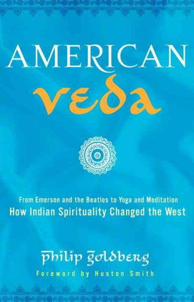 American Veda : From Emerson and the Beatles to Yoga and Meditation How Indian Spirituality Changed the West