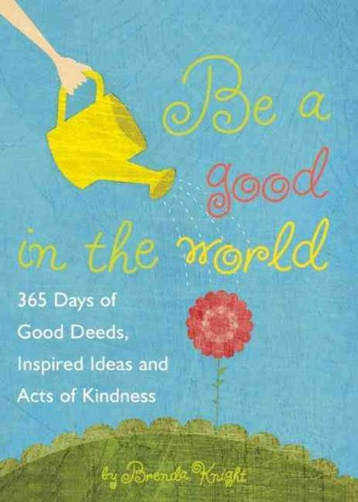Be a Good in the World : 365 Days of Good Deeds, Inspired Ideas and Acts of Kindness