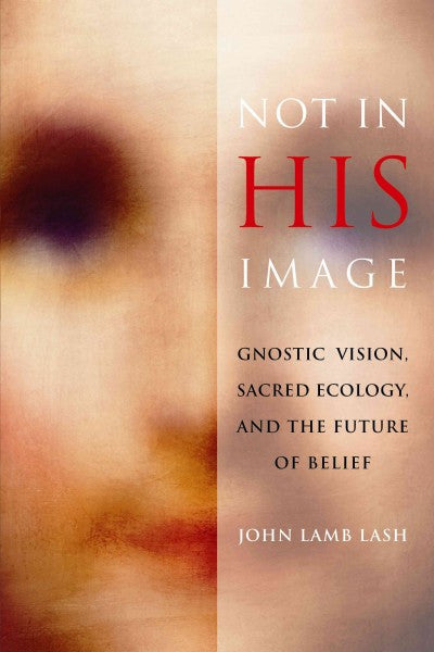 Not in His Image : Gnostic Vision, Sacred Ecology, and the Future of Belief