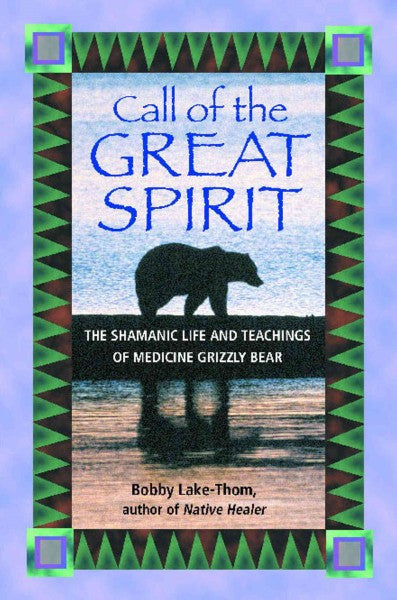 Call of the Great Spirit : The Shamanic Life and Teachings of Medicine Grizzly Bear