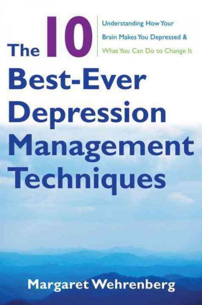 10 Best-Ever Depression Management Techniques : Understanding How Your Brain Makes You Depressed & What You Can Do to Change It