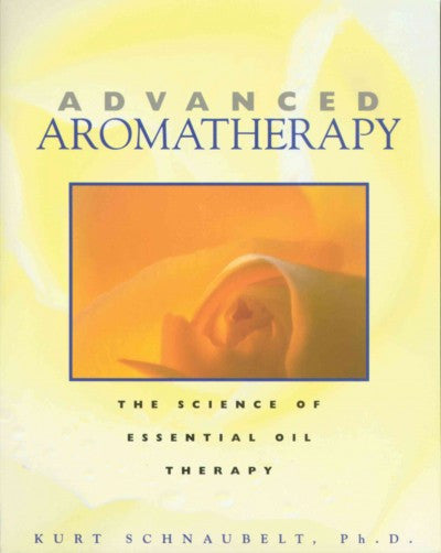 Advanced Aromatherapy : The Science of Essential Oil Therapy