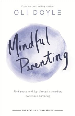 Mindful Parenting : Find Peace and Joy Through Stress-free, Conscious Parenting