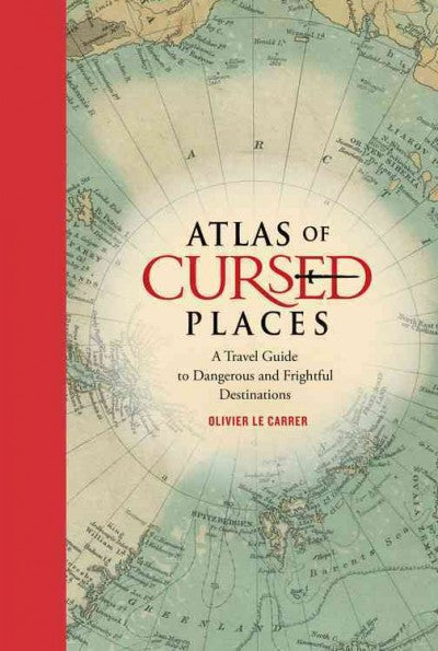 Atlas of Cursed Places : A Travel Guide to Dangerous and Frightful Destinations
