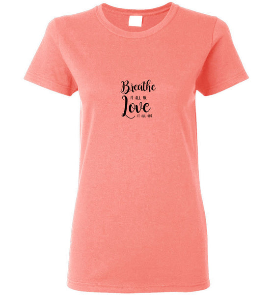 Breathe it all in Love It All Out - Ladies Short-Sleeve Tee