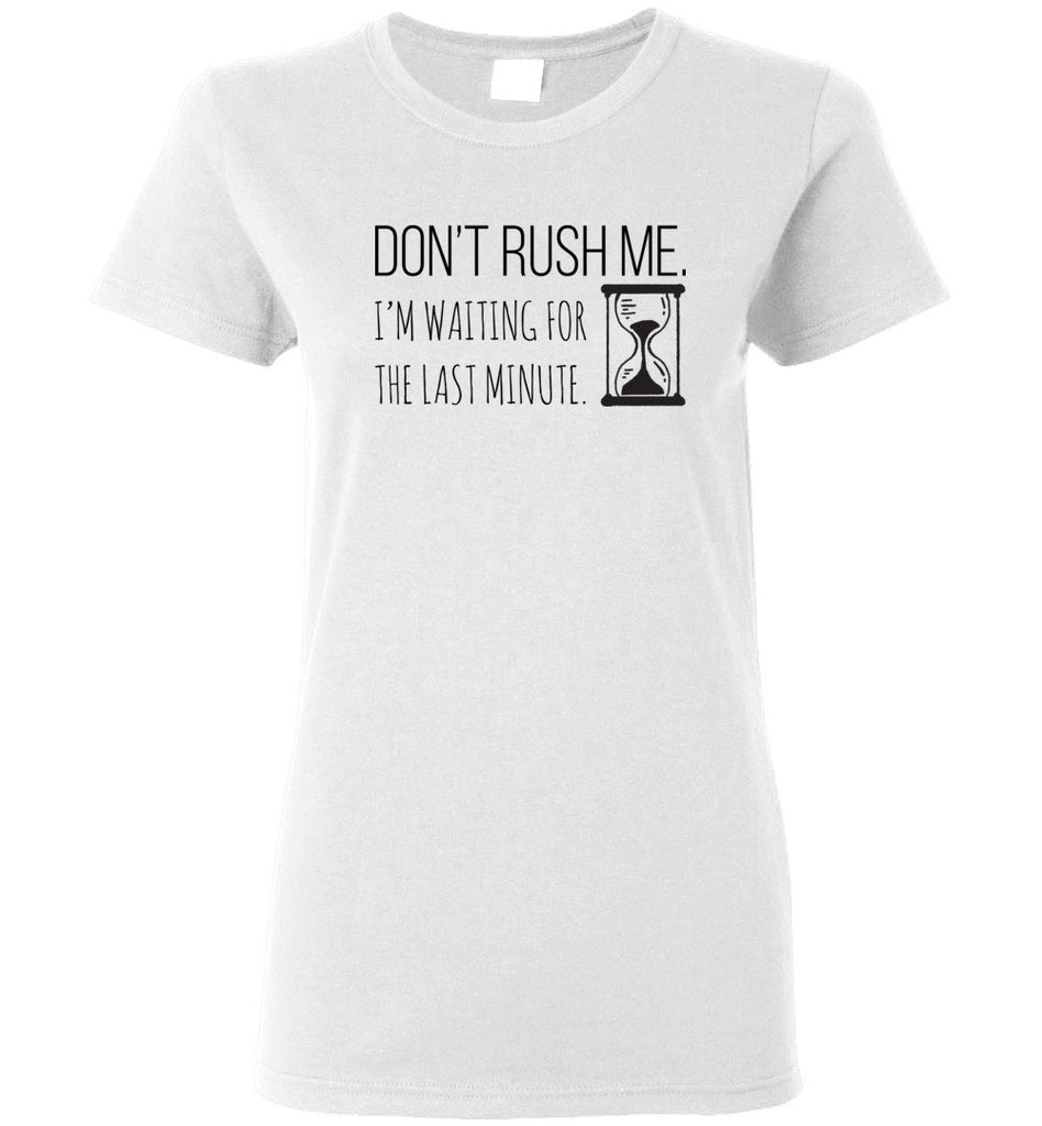 Don't Rush Me, I'm Waiting For the Last Minute - Ladies Short-Sleeve Tee