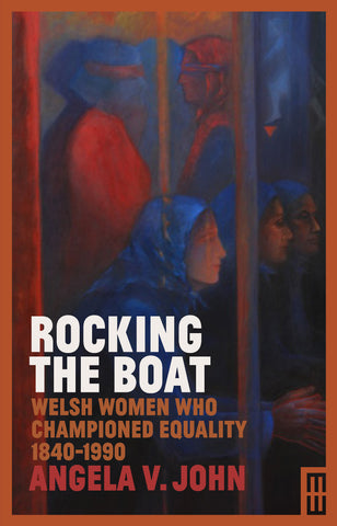 Rocking The Boat: Welsh Women who Championed Equality 1840-1990