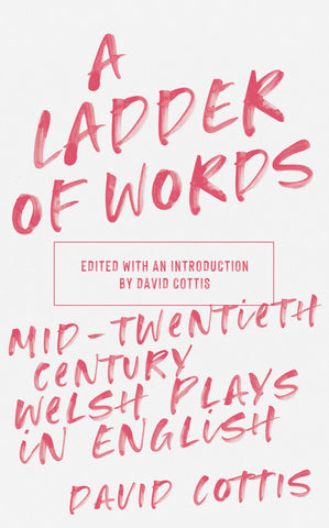 A Ladder of Words: Mid-Twentieth-Century Welsh Plays in English