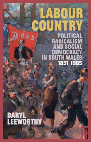 Labour Country: Political Radicalism and Social Democracy in South Wales 1831-1985