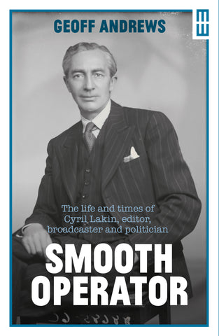 Smooth Operator: the life and times of Cyril Lakin, editor, broadcaster and politician (HB)