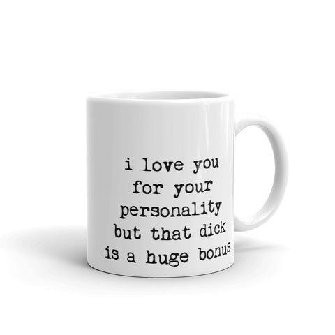 I love you for your personality but that dick is a huge bonus - Coffee Mug