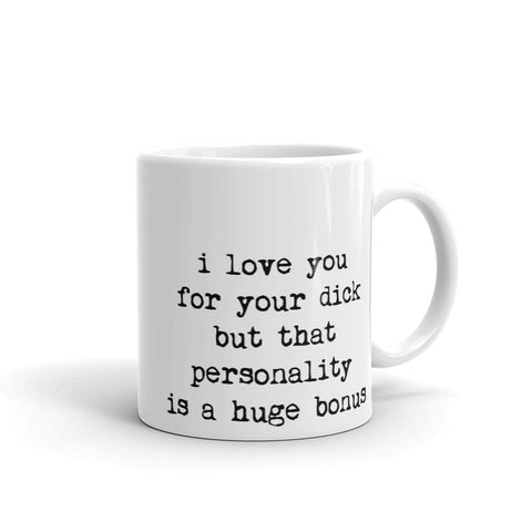 I love you for your dick but that personality is a huge bonus -Coffee Mug