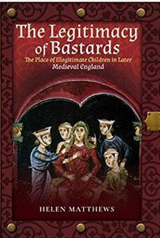 The Legitimacy of Bastards: The Place of Illegitimate Children in Later Medieval England By Helen Matthews