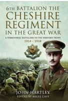 The 6th Battalion the Cheshire Regiment in the Great War (Hardback) A Territorial Battalion on the Western Front 1914 - 1918 By John Hartley