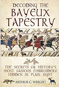Decoding the Bayeux Tapestry (Hardback) The Secrets of History's Most Famous Embroidery Hidden in Plain Sight By Arthur C Wright