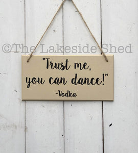 Trust me you can dance -  Vodka Gift - MDF Plaque - MDF Sign - Funny Sign - Bestie Gift