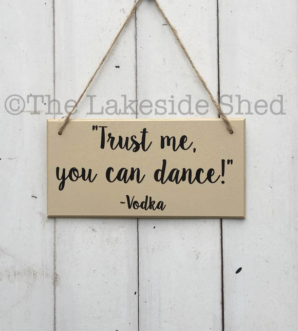 Trust me you can dance •  Vodka Gift •  MDF Plaque •  MDF Sign •  Funny Sign •  Bestie Gift •  Gift For Her •  Gin Gift •  Prosecco Gift