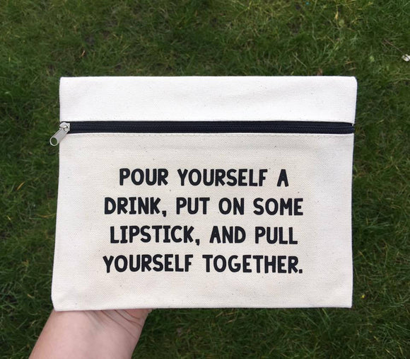 Pour Yourself A Drink Put On Some Lipstick And Pull Yourself Together - Make up Bag - Gifts For Her