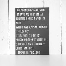 Load image into Gallery viewer, I only drink champagne when I'm happy and when I'm sad •  Madame Lilly Bollinger Quote •  MDF Sign •  Inspirational Quote •  Champagne Quote