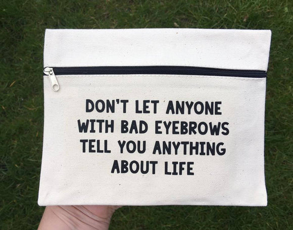 Don't Let Anyone With Bad Eyebrows Tell You Anything About Life - Make up Bag - Gifts For Her