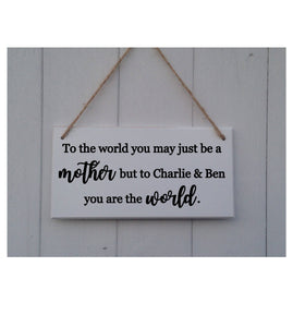 Personalised Mother's Day Sign • To The World You May Just Be A Mother • You are the World • Mothers Day Gift • Mothers Day Plaque •Mum Gift