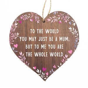 To the world you may be just a mum but to me you are the whole world