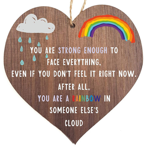 You are strong enough to face everything, even if you don't feel it right now. After all, You are a rainbow in someone else's cloud