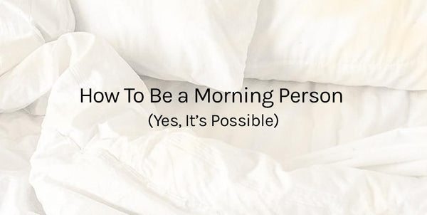 How To Be a Morning Person (Yes, it's Possible)