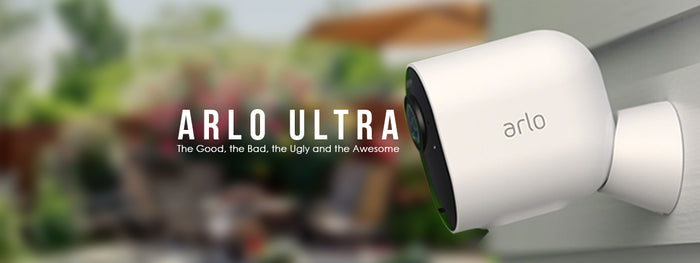 Arlo Ultra: the Good, the Bad, the Ugly and the Awesome