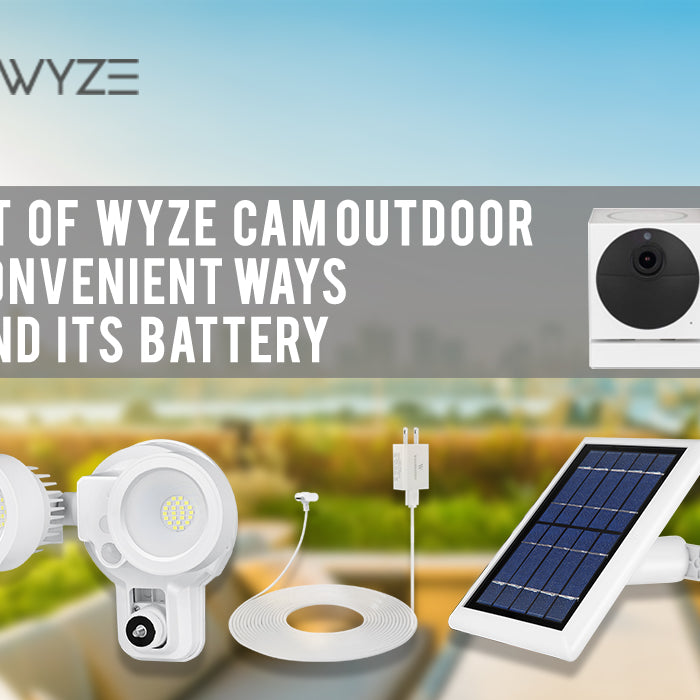 The Best of Wyze Cam Outdoor and 3 Convenient Ways to Extend its Battery