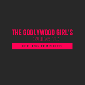 The Godlywood Girl's Guide To Feeling Terrified