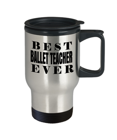 Ballet Teacher Travel Mug - Ballet Teacher Mug - Best Ballet Teacher Ever - Travel Mug - YesECart