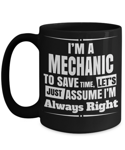 Auto Mechanic Gifts - Gifts For Mechanics - Gifts For A Mechanic - Mechanic Coffee Mug - I am a Mechanic To Save Time Lets Just Assume I am Always Right Black Mug - Coffee Mug - YesECart