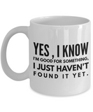 Funny Coffee Mugs-Yes,I Know I'm Good For Something,I just Haven't Found It Yet-Coffee Mug Funny-Funny Mugs-Mugs Funny-Funny Mugs For Men-Funny Tea Mugs-Coffee Mugs Funny-Sarcasm Mug-White Mug - Coffee Mug - YesECart