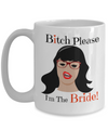 Bitch Please I Am The Bride - Funny Christmas Gifts - 15 Oz Funny Coffee Mug