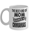 Chihuahuas Gift-I Love My Chihuahua Mug-Chihuahuas Mom-The Best Kind Of Mom Raises A Chihuahuas White Mug - Coffee Mug - YesECart