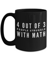 4 Out Of 3 People Struggle With Math - Funny Math Teachers Gifts - Gifts For Math Teachers- 15 Oz Funny Black Coffee Mug
