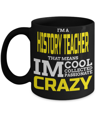 Best History Teacher Gifts - Funny History Teachers Mug - I am a History Teacher That Means I am Cool Collected Passionate Crazy Black Mug - Coffee Mug - YesECart
