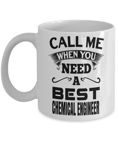 Funny Chemical Engineering Gifts - Chemical  Engineer Mug - Call Me When You Need A Best Chemical Engineer - Coffee Mug - YesECart