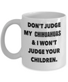 Chihuahuas Gift-I Love My Chihuahua Mug-Chihuahuas Mom-Don't Judge My Chihuahuas And I Wont Judge Your Children White Mug - Coffee Mug - YesECart