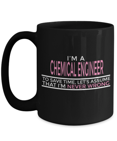 15oz Coffee Mug - Funny Chemical Engineering Gifts - Chemical Engineer Mug - I Am A Chemical Engineer To Save Time Lets Assume That I Am Never Wrong - Coffee Mug - YesECart