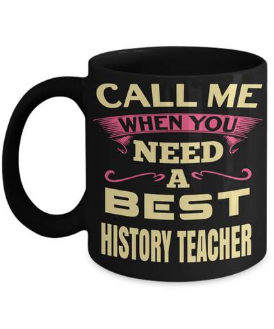 Best History Teacher Gifts - Funny History Teachers Mug - Call Me When You Need a Best History Teacher Black Mug - Coffee Mug - YesECart