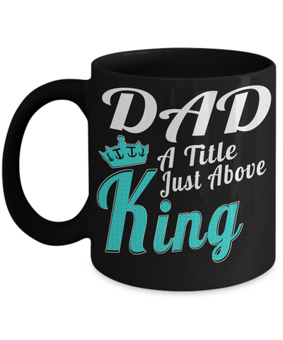 Best Dad Mug - Mugs For Dad - Number One Dad Mug - Dad Coffee Mug - Unique Gifts For Dad - Best Dad Gifts - Gift Ideas For Dad - Dad a Title Just above King - Coffee Mug - YesECart