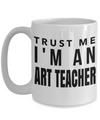 Art Teacher Gifts - Art Teacher Mug - 15oz Coffee Mug - Trust Me I Am An Art Teacher - Coffee Mug - YesECart