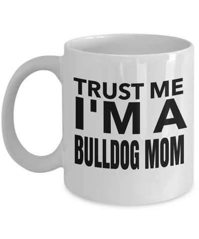 Bulldog Coffee Mug-English Bulldog Gifts-American Bulldog Gifts-Bulldog Mom-Trust Me I Am A Bulldog Mom White Mug - Coffee Mug - YesECart